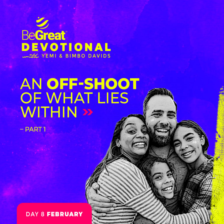 AN OFF-SHOOT OF WHAT LIES WITHIN – PART 1 – BeGreat Devotional – February 8
